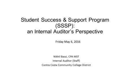 Student Success & Support Program (SSSP): an Internal Auditor's Perspective Nikhil Bassi, CPA MST Internal Auditor (Staff) Contra Costa Community College.