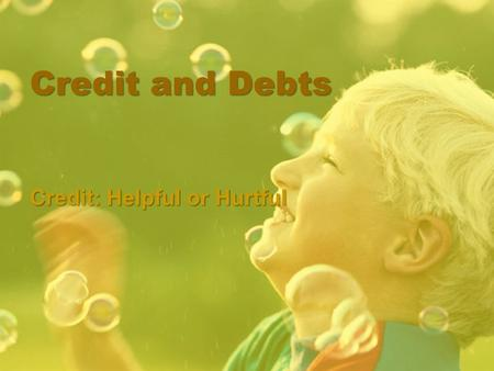 Credit and Debts Credit: Helpful or Hurtful. Objective Given Instructions, the learner will demonstrate an understanding of credit with 85% accuracy.