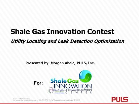 Shale Gas Innovation Contest Utility Locating and Leak Detection Optimization Presented by: Morgan Abele, PULS, Inc. For: © 2014 – All Rights Reserved.