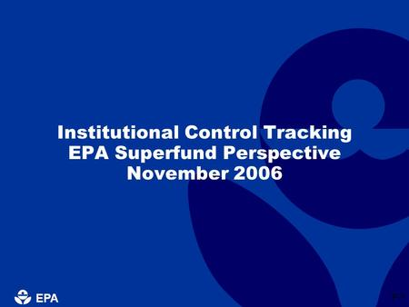EPA P-1 Institutional Control Tracking EPA Superfund Perspective November 2006.