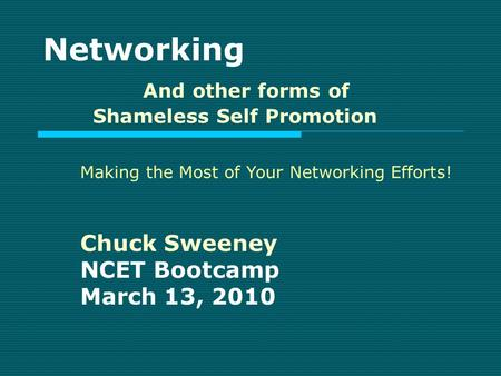 Networking And other forms of Shameless Self Promotion Chuck Sweeney NCET Bootcamp March 13, 2010 Making the Most of Your Networking Efforts!