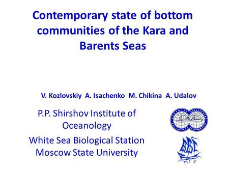 Contemporary state of bottom communities of the Kara and Barents Seas P.P. Shirshov Institute of Oceanology White Sea Biological Station Moscow State University.