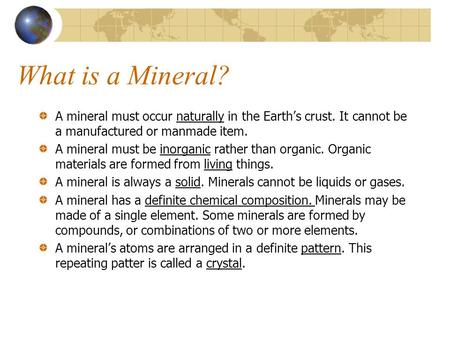 What is a Mineral? A mineral must occur naturally in the Earth's crust. It cannot be a manufactured or manmade item. A mineral must be inorganic rather.