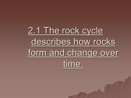 2.1 The rock cycle describes how rocks form and change over time.