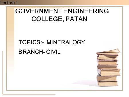 Lecture 1 GOVERNMENT ENGINEERING COLLEGE, PATAN TOPICS:- MINERALOGY BRANCH- CIVIL.