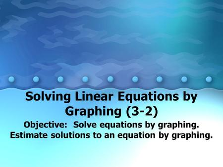 Solving Linear Equations by Graphing (3-2) Objective: Solve equations by graphing. Estimate solutions to an equation by graphing.