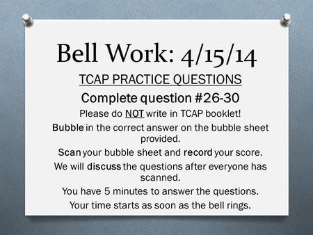 Bell Work: 4/15/14 TCAP PRACTICE QUESTIONS Complete question #26-30 Please do NOT write in TCAP booklet! Bubble in the correct answer on the bubble sheet.