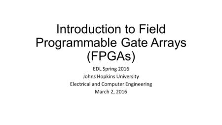 Introduction to Field Programmable Gate Arrays (FPGAs) EDL Spring 2016 Johns Hopkins University Electrical and Computer Engineering March 2, 2016.
