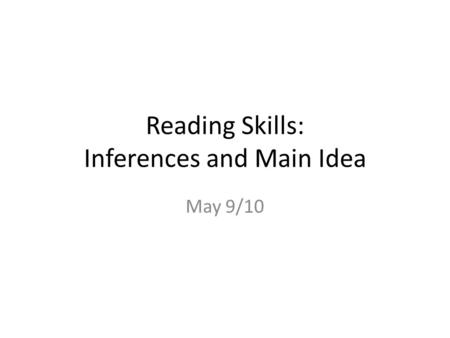 Reading Skills: Inferences and Main Idea May 9/10.