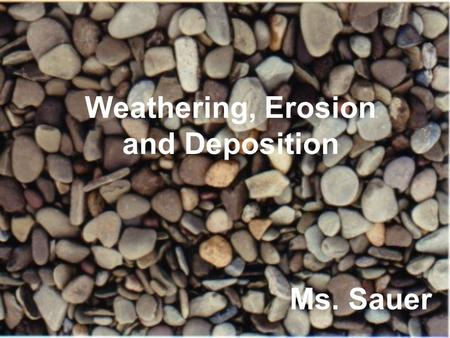 Weathering, Erosion <strong>and</strong> Deposition Ms. Sauer. Weathering, Erosion, <strong>and</strong> Deposition Weathering – the breakdown of <strong>rocks</strong> into smaller pieces, called sediments.