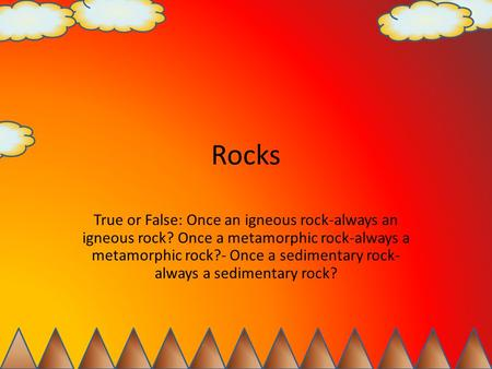 Rocks True or False: Once an igneous rock-always an igneous rock? Once a metamorphic rock-always a metamorphic rock?- Once a sedimentary rock- always a.