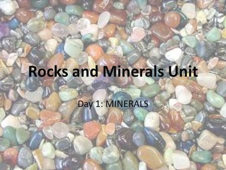 Rocks and Minerals Unit Day 1: MINERALS. Day 1: What is an ____________? Why are __________ important? What is a __________? What is the difference between.