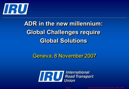 © International Road Transport Union (IRU) 2007 Page 1 ADR in the new millennium: Global Challenges require Global Solutions Geneva, 8 November 2007.