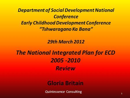 "Department of Social Development National Conference Early Childhood Development Conference ""Tshwaragano Ka Bana"" 29th March 2012 The National Integrated."