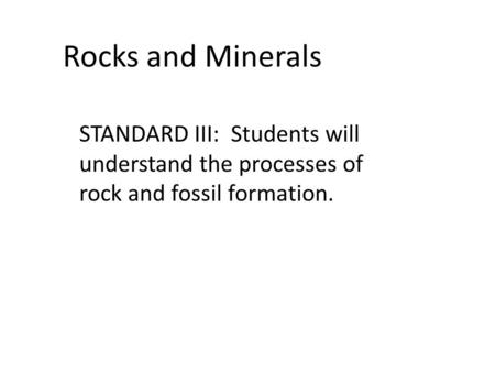 Rocks and Minerals STANDARD III: Students will understand the processes of rock and fossil formation.