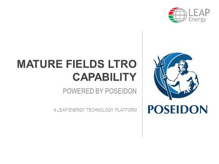 MATURE FIELDS LTRO CAPABILITY POWERED BY POSEIDON A LEAP ENERGY TECHNOLOGY PLATFORM.