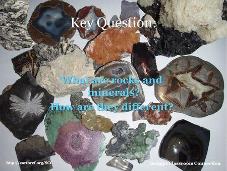 What are rocks and minerals? How are they different? Scripps Classroom Connection Key Question: