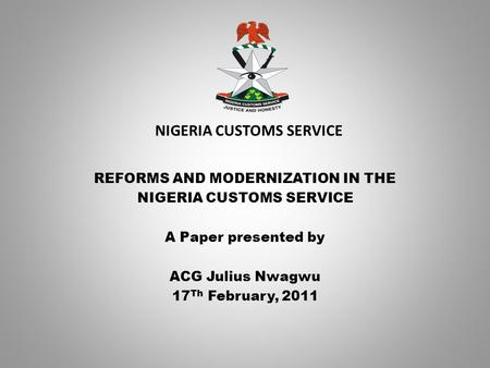 NIGERIA CUSTOMS SERVICE REFORMS AND MODERNIZATION IN THE NIGERIA CUSTOMS SERVICE A Paper presented by ACG Julius Nwagwu 17 Th February, 2011.