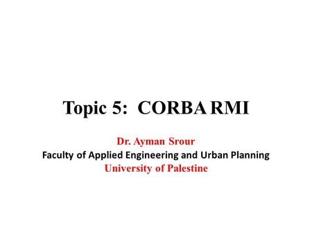 Topic 5: CORBA RMI Dr. Ayman Srour Faculty of Applied Engineering and Urban Planning University of Palestine.