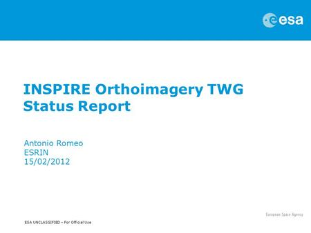 ESA UNCLASSIFIED – For Official Use INSPIRE Orthoimagery TWG Status Report Antonio Romeo ESRIN 15/02/2012.