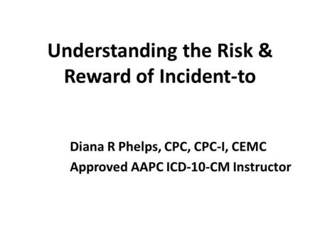 Understanding the Risk & Reward of Incident-to Diana R Phelps, CPC, CPC-I, CEMC Approved AAPC ICD-10-CM Instructor.