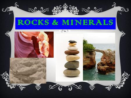 ROCKS & MINERALS.  Minerals are always solid with particles in repeating patterns- crystals  They are only found in Nature.  They are formed in the.