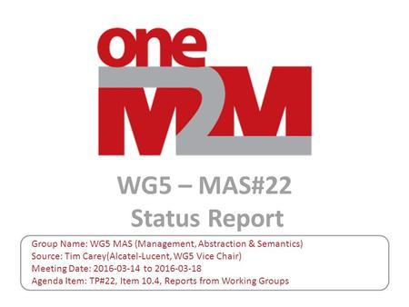 WG5 – MAS#22 Status Report Group Name: WG5 MAS (Management, Abstraction & Semantics) Source: Tim Carey(Alcatel-Lucent, WG5 Vice Chair) Meeting Date: 2016-03-14.