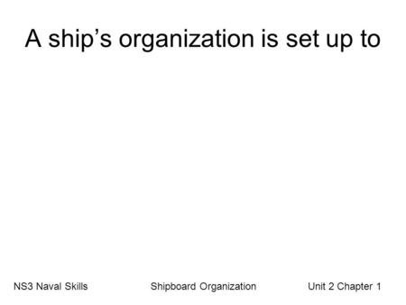 A ship's organization is set up to NS3 Naval Skills Shipboard Organization Unit 2 Chapter 1.
