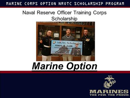 MARINE CORPS OPTION NROTC SCHOLARSHIP PROGRAM Naval Reserve Officer Training Corps Scholarship Marine Option.