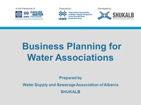In the Framework of: Financed by: Developed by: Business Planning for Water Associations Prepared by Water Supply and Sewerage Association of Albania SHUKALB.