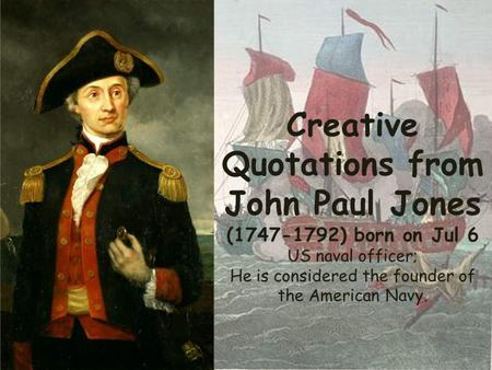 Creative Quotations from John Paul Jones (1747-1792) born on Jul 6 US naval officer; He is considered the founder of the American Navy.
