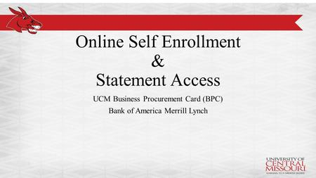 Online Self Enrollment & Statement Access UCM Business Procurement Card (BPC) Bank of America Merrill Lynch.