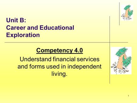 1 Unit B: Career and Educational Exploration Competency 4.0 Understand financial services and forms used in independent living.