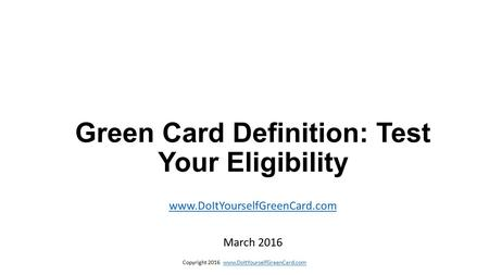 Copyright 2016 www.DoItYourselfGreenCard.comwww.DoItYourselfGreenCard.com Green Card Definition: Test Your Eligibility www.DoItYourselfGreenCard.com March.