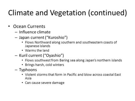 "Climate and Vegetation (continued) Ocean Currents – Influence climate – Japan current (""Kuroshio"") Flows Northward along southern and southeastern coasts."