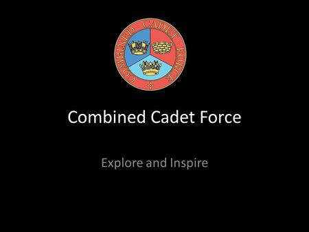Combined Cadet Force Explore and Inspire. What is our CCF? Royal Navy Section RAF Section Army Section CCF Band Section.