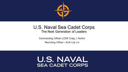 U.S. Naval Sea Cadet Corps The Next Generation of Leaders Commanding Officer-LCDR Craig J. Norton Recruiting Officer – AUX Lilly Lin.