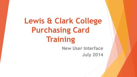Lewis & Clark College Purchasing Card Training New User Interface July 2014.