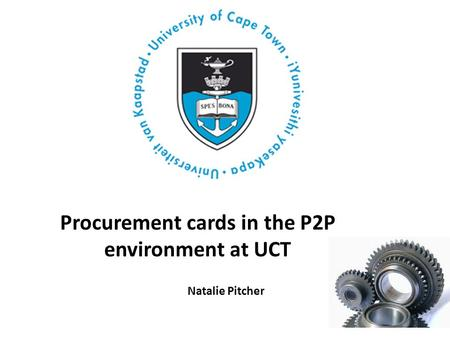 Procurement cards in the P2P environment at UCT Natalie Pitcher.