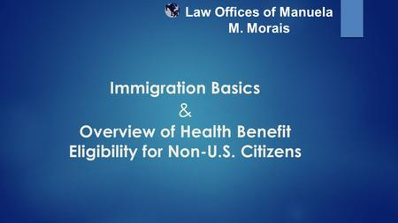 Immigration Basics & Overview of Health Benefit Eligibility for Non-U.S. Citizens Law Offices of Manuela M. Morais.