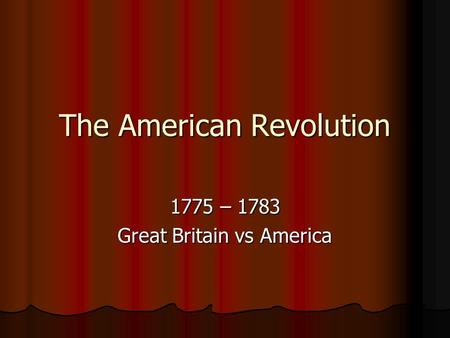 The American Revolution 1775 – 1783 Great Britain vs America.