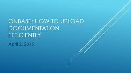 ONBASE: HOW TO UPLOAD DOCUMENTATION EFFICIENTLY April 2, 2015.