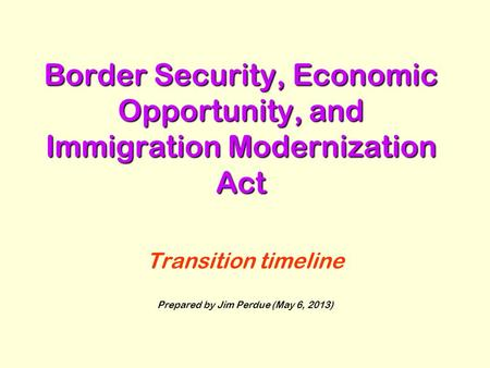 Border Security, Economic Opportunity, and Immigration Modernization Act Transition timeline Prepared by Jim Perdue (May 6, 2013)