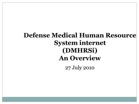 Defense Medical Human Resource System internet (DMHRSi) An Overview 27 July 2010.