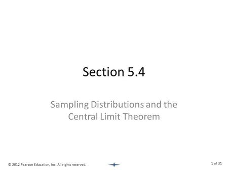 Section 5.4 Sampling Distributions and the Central Limit Theorem © 2012 Pearson Education, Inc. All rights reserved. 1 of 31.