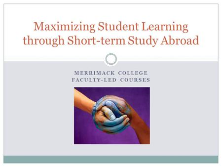 MERRIMACK COLLEGE FACULTY-LED COURSES Maximizing Student Learning through Short-term Study Abroad.