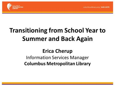 Transitioning from School Year to Summer and Back Again Erica Cherup Information Services Manager Columbus Metropolitan Library.