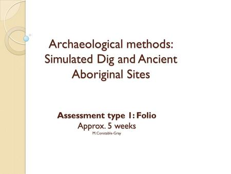 Archaeological methods: Simulated Dig and Ancient Aboriginal Sites Assessment type 1: Folio Approx. 5 weeks M.Constable-Gray.