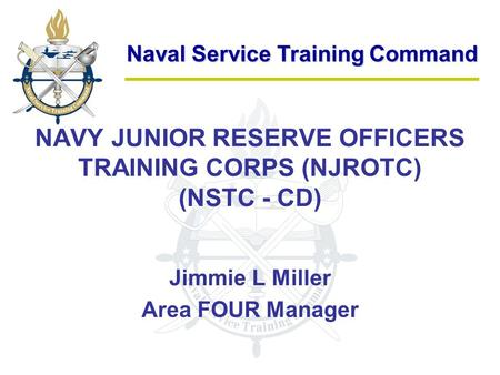 Naval Service Training Command NAVY JUNIOR RESERVE OFFICERS TRAINING CORPS (NJROTC) (NSTC - CD) Jimmie L Miller Area FOUR Manager.
