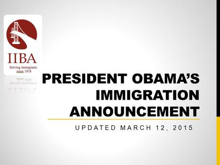 PRESIDENT OBAMA'S IMMIGRATION ANNOUNCEMENT UPDATED MARCH 12, 2015.